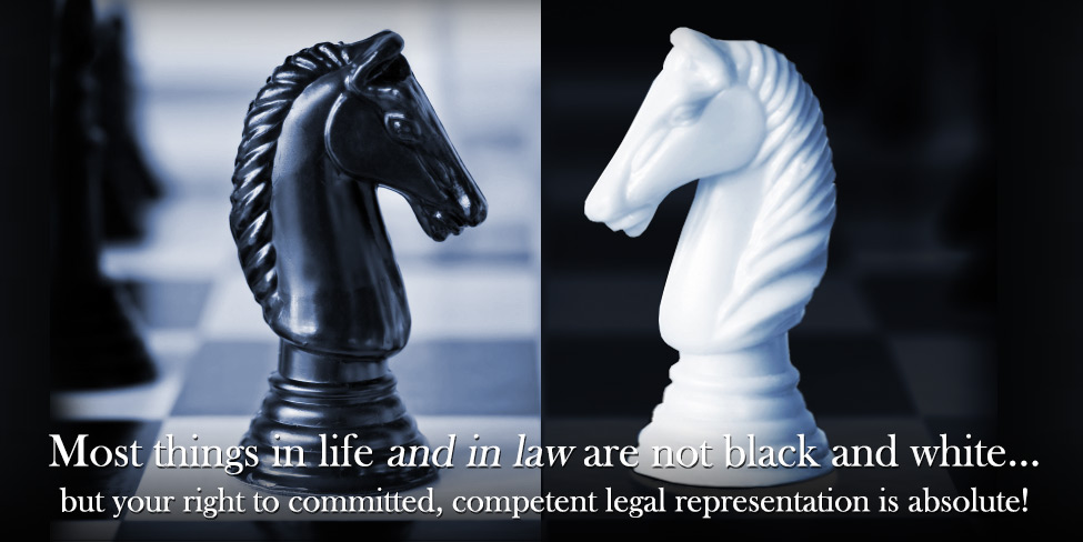 Most things in life and in law are not black and white…but your right to committed, competent legal representation is abolsolute!